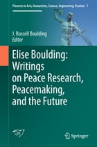 Elise Boulding: Writings on Peace Research, Peacemaking, and the Future by J. Russell Boulding
