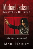 Michael Jackson Master of Illusion: The Final Curtain Call by Mari Hadley