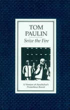 Seize the Fire: A Version of Aeschylus's 'Prometheus Bound' by Tom Paulin