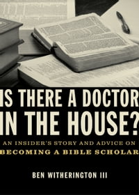 Is there a Doctor in the House?: An Insider's Story and Advice on becoming a Bible Scholar