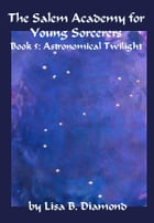 The Salem Academy for Young Sorcerers, Book 5: Astronomical Twilight by Lisa B. Diamond