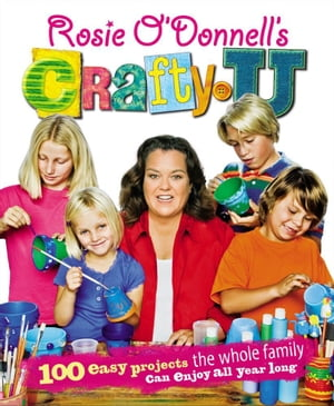 Rosie O'Donnell's Crafty U 100 Easy Projects the Whole Family Can Enjoy All Year Long