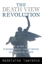 The Death View Revolution: A Guide to Transpersonal Experiences Surrounding Death by Madelaine Lawrence