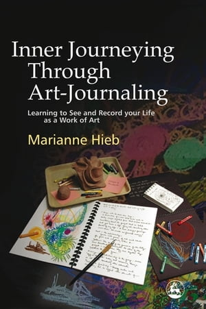 Inner Journeying Through Art-Journaling Learning to See and Record your Life as a Work of Art