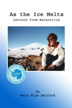 As the Ice Melts: Letters from Antarctica by Mary Blye Belford