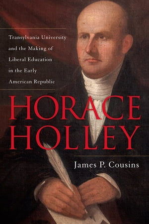 Horace Holley Transylvania University and the Making of Liberal Education in the Early American Republic