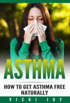 ASTHMA: How To Get Asthma Free Naturally by Vicki Joy