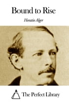 Bound to Rise by Horatio Alger Jr.