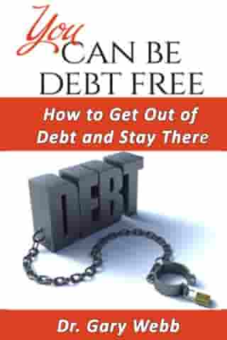 You Can Be Debt Free: How to Get Out of Debt and Stay There by Gary Webb