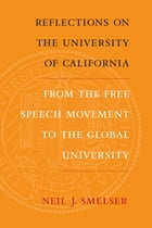 Reflections on the University of California: From the Free Speech Movement to the Global University by Neil J. Smelser