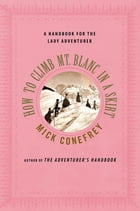How to Climb Mt. Blanc in a Skirt: A Handbook for the Lady Adventurer by Mick Conefrey
