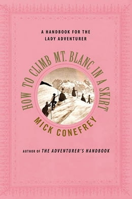 Book How to Climb Mt. Blanc in a Skirt: A Handbook for the Lady Adventurer by Mick Conefrey