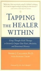 Tapping the Healer Within : Using Thought-Field Therapy to Instantly Conquer Your Fears, Anxieties…