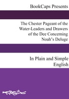The Chester Pageant of the Water-Leaders and Drawers of the Dee Concerning Noah's Deluge In Plain and Simple English by Anonymous
