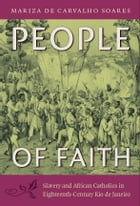 People of Faith: Slavery and African Catholics in Eighteenth-Century Rio de Janeiro by Mariza de Carvalho Soares