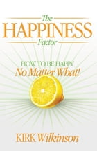 The Happiness Factor: How to be Happy no Matter What! by Kirk Wilkinson