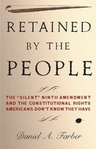 "Retained by the People: The """"Silent"""" Ninth Amendment and the Constitutional Rights Americans Don't Know They Have by Dan Farber"