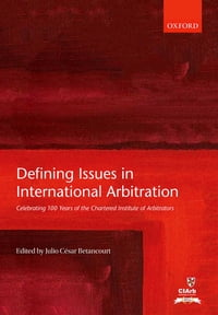Defining Issues in International Arbitration: Celebrating 100 Years of the Chartered Institute of…