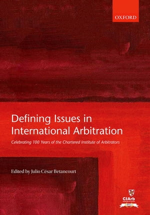 Defining Issues in International Arbitration Celebrating 100 Years of the Chartered Institute of Arbitrators