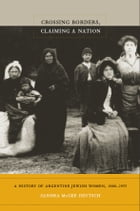 Crossing Borders, Claiming a Nation: A History of Argentine Jewish Women, 1880–1955 by Sandra McGee Deutsch