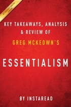Summary of Essentialism: by Greg McKeown , Includes Analysis by Instaread Summaries