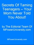 Secrets Of Taming Teenagers Your Mom Never Told You About! by Editorial Team Of MPowerUniversity.com