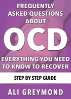 Frequently Asked Questions About OCD - Everything You Need To Know To Recover by Ali Greymond