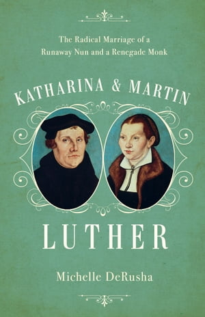 Katharina and Martin Luther The Radical Marriage of a Runaway Nun and a Renegade Monk