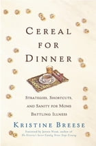 Cereal for Dinner: Strategies, Shortcuts, and Sanity for Moms Battling Illness by Kristine Breese
