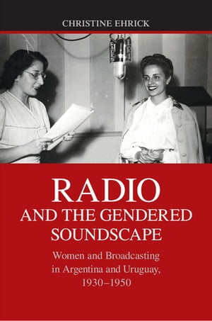 Radio and the Gendered Soundscape Women and Broadcasting in Argentina and Uruguay,  1930?1950