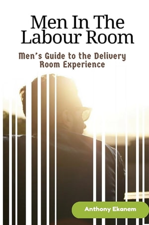Men in the Labour Room: Men's Guide to the Delivery Room Experience