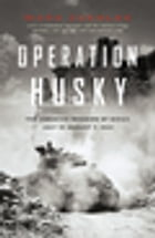 Operation Husky: The Canadian Invasion of Sicily, July 10-August 7, 1943 by Mark Zuehlke