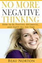 No More Negative Thinking: How to Be Positive, Optimistic, and Happy All the Time by Beau Norton
