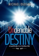 Undeniable Destiny: A Pathfinder to a Limitless Life by michael oguche
