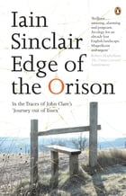 Edge of the Orison: In the Traces of John Clare's 'Journey Out of Essex' by Iain Sinclair