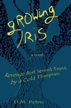 Growing Iris: Revenge Best Served Tepid by a Cold Thespian by D.M. Petric