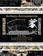 Archaeo–Astronometria: Vol. One The Argo Mystery and Medusa Rage (Treatise on Ancient Astro – Poetry) by Dean Clarke