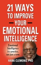 21 Ways to Improve Your Emotional Intelligence - A Practical Approach by Hank Clemons PhD