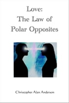 Love: The Law of Polar Opposites by Christopher Alan Anderson
