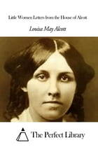 Little Women Letters from the House of Alcott by Louisa May Alcott