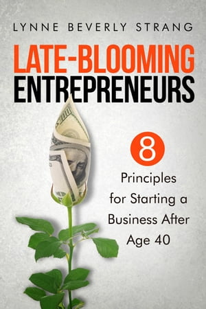 Late-Blooming Entrepreneurs: Eight Principles for Starting a Business After Age 40