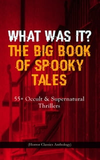 WHAT WAS IT? THE BIG BOOK OF SPOOKY TALES – 55+ Occult & Supernatural Thrillers (Horror Classics…
