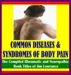 Common Diseases and Syndromes of Body Pain: The Compiled Rheumatic and Neuropathic Book Titles of Jim Lowrance by James Lowrance