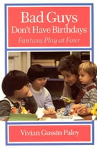Bad Guys Don't Have Birthdays: Fantasy Play at Four by Vivian Gussin Paley