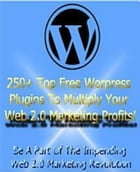 250+ Top Free Wordpress Plugins to Multiply Your Web 2.0 Marketing Profits!: Be a Part of the Impending Web 2.0 Marketing Revolution by Sven Hyltén-Cavallius