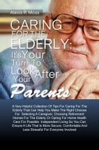 Caring For The Elderly: It's Your Turn To Look After Your Parents: A Very Helpful Collection Of Tips For Caring For The Elderly That Can Help You Make by Alexis R. Moss