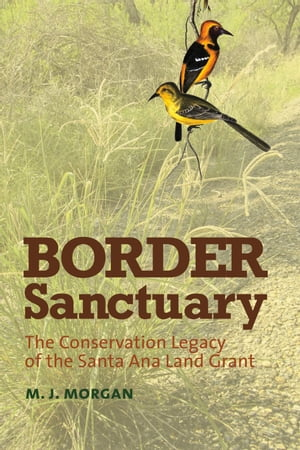 Border Sanctuary The Conservation Legacy of the Santa Ana Land Grant