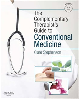 Book The Complementary Therapist's Guide to Conventional Medicine E-Book: A Textbook and Study Course by Clare Stephenson, MA(Cantab), BM, BCh(Oxon), MSc(Public Health Medicine), LicAc(Licentiate in Acupuncture)