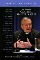 The Theology of Cardinal Walter Kasper: Speaking Truth in Love by Robert A. Krieg