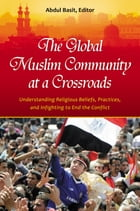 The Global Muslim Community at a Crossroads: Understanding Religious Beliefs, Practices, and Infighting to End the Conflict by Abdul Basit Ph.D.